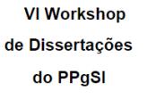 VI Workshop de Dissertações do Programa de Pós-graduação em Sistemas de Informação (PPgSI)