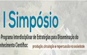 I Simpósio do Programa Interdisciplinar de Estratégias para Disseminação do Conhecimento Científico: produção, circulação e repercussão na sociedade